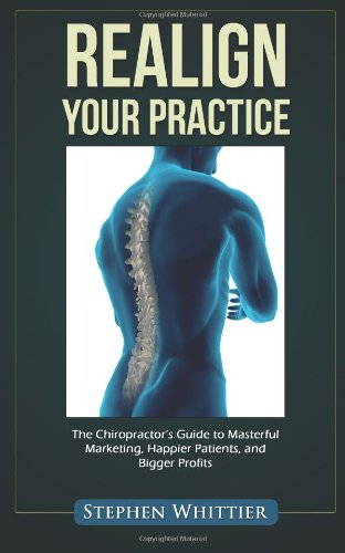 Realign Your Practice: The Chiropractor'S Guide To Masterful Marketing, Happier Patients, And Bigger Profits