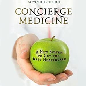 Concierge Medicine: A New System to Get the Best Healthcare | [Steven D. Knope]