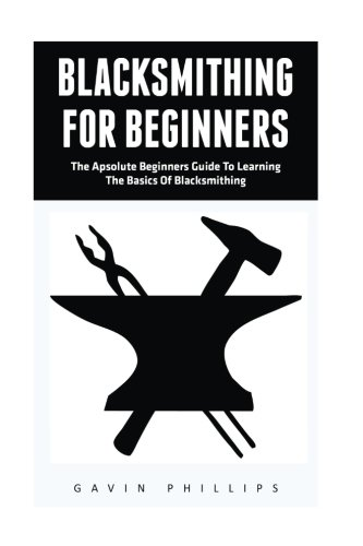 Blacksmithing For Beginners: The Absolute Beginners Guide To Learning The Basics Of Blacksmithing!</ (Blacksmithing, How To Blacksmithing, How To Make