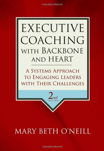 Executive Coaching with Backbone and Heart: A Systems Approach to Engaging Leaders with Their Challenges, by Mary Beth A. O'Neill