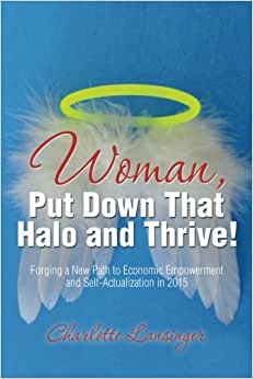 Woman, Put Down That Halo And Thrive!: Forging A New Path To Economic Empowerment And Self-Actualization In 2015