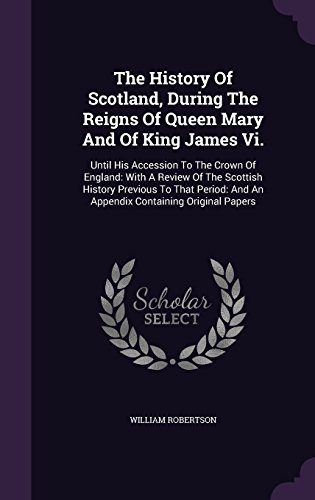 The History Of Scotland, During The Reigns Of Queen Mary And Of King James Vi.: Until His Accession To The Crown Of England: With A Review Of The ... And An Appendix Containing Original Papers