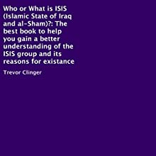 Who or What Is ISIS (Islamic State of Iraq and al-Sham)?: The Best Book to Help You Gain a Better Understanding of the ISIS Group and Its Reasons for Existance Audiobook by Trevor Clinger Narrated by John Clark