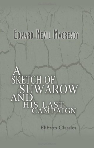 A Sketch of Suwarow, and His Last Campaign: With Observations on Mr. Alison's Opinion of the Archduke Charles as a Military Critic, and a few ... of Europe. Edited by an Officer of Rank PDF