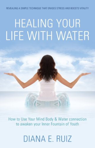 Book: Healing Your Life with Water - How to use your Mind Body & Water Connection to Awaken Your Inner Fountain of Youth by Diana E. Ruiz