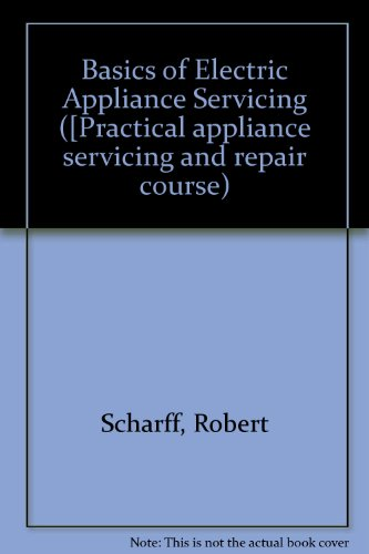 Basics Of Electric Appliance Servicing (Practical Appliance Servicing And Repair Course ; Book 1)
