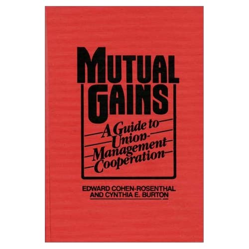 Mutual Gains: A Guide to Union-Management Cooperation Edward Cohen-Rosenthal and Cynthia E. Burton