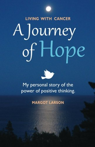 Living with Cancer - A Journey of Hope: My personal story of the power of positive thinking