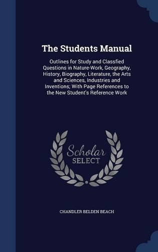 The Students Manual: Outlines for Study and Classfied Questions in Nature-Work, Geography, History, Biography, Literature, the Arts and Sciences, ... to the New Student's Reference Work
