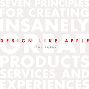 Design Like Apple: Seven Principles for Creating Insanely Great Products, Services, and Experiences | [John Edson]