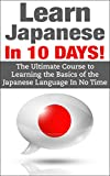 Japanese: Learn Japanese In 10 DAYS! - The Ultimate  Course to Learning the Basics of the Japanese Language In No Time (Learn Japanese,Japan, Second Language,Foreign ... Italian, Language, Communication Skills)