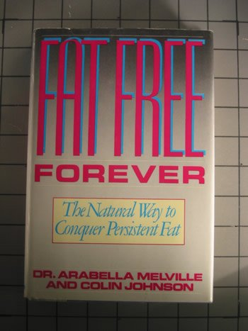 Fat Free Forever: The Natural Way to Conquer Persistent Fat, ARABELLA MELVILLE