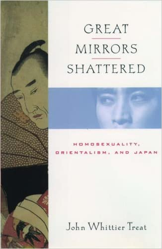 Great Mirrors Shattered: Homosexuality, Orientalism, and Japan (Ideologies of Desire) written by John Whittier Treat