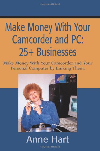 Make Money With Your Camcorder and PC: 25+ Businesses: Make Money With Your Camcorder and Your Personal Computer by Linking Them.