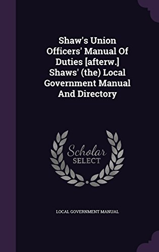 Shaw's Union Officers' Manual Of Duties [afterw.] Shaws' (the) Local Government Manual And Directory
