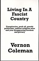 Living in a Fascist Country: Conspiracies, Peakoil, Greedy Politicians, Endless Wars and Your Disappearing Freedom and Privacy