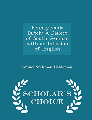 Pennsylvania Dutch: A Dialect of South German with an Infusion of English - Scholar's Choice Edition