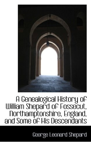 A Genealogical History of William Shepard of Fossecut, Northamptonshire, England, and Some of His De