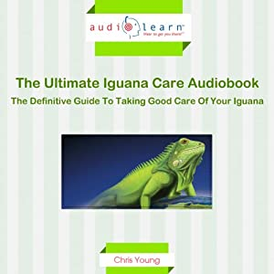 The Ultimate Iguana Care Audiobook - The Definitive Guide to Taking Good Care of Your Iguana! | [Chris Young]