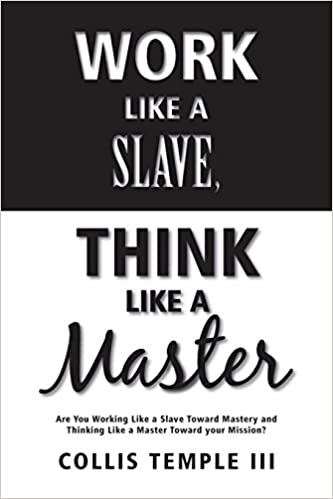 Work Like A Slave, Think Like A Master: Are You Working Like A Slave Toward Mastery And Thinking Like A Master Toward Your Mission?