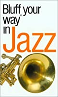 The Bluffer's Guide to Jazz: Bluff Your Way in Jazz (Bluffer's Guides - Oval Books)