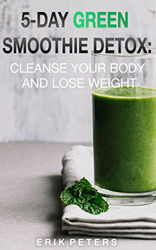 5-Day Green Smoothie Detox: Cleanse your body and lose weight (Smoothies, Healthy Foods, Diets, Detoxes, Tea, Green Tea, Fat Burning) by Erik Peters
