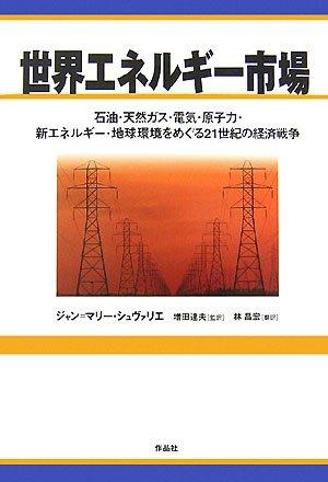 世界エネルギー市場―石油・天然ガス・電気・原子力・新エネルギー・地球環境をめぐる21世紀の経済戦争