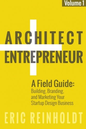 Architect and Entrepreneur: A Field Guide to Building, Branding, and Marketing  Yo (Volume 1) PDF