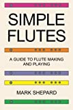 Simple Flutes: A Guide to Flute Making and Playing, or How to Make and Play Great Homemade Musical Instruments for Children and All Ages from Bamboo, Wood, Clay, Metal, PVC Plastic, or Anything Else