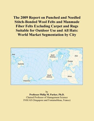 The 2009 Report on Punched and Needled Stitch-Bonded Wool Felts and Manmade Fiber Felts Excluding Carpet and Rugs Suitable for Outdoor Use and All Hats: World Market Segmentation by City