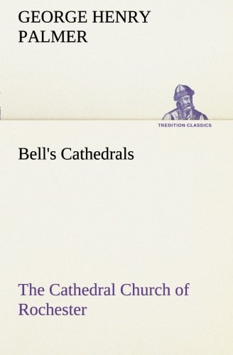 Bell's Cathedrals: The Cathedral Church of Rochester A Description of its Fabric and a Brief History of the Episcopal Se