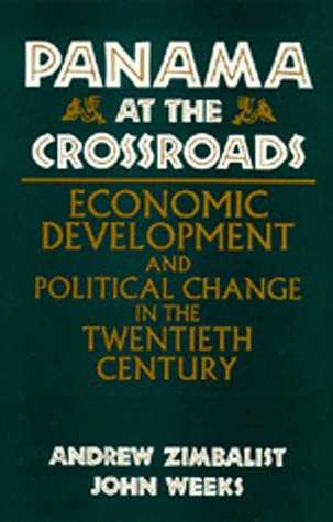 Panama at the Crossroads: Economic Development and Political Change in the Twentieth Century, Andrew Zimbalist, John Weeks