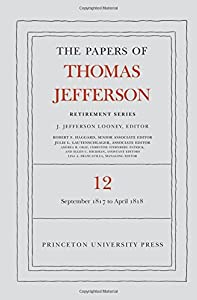 The Papers of Thomas Jefferson: Retirement Series, Volume 12: 1 September 1817 to 21 April 1818 by Princeton University Press