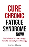 Cure Chronic Fatigue Syndrome NOW! The Solution To Low Energy - How To Naturally Boost Energy