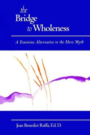 The Bridge to Wholeness: A Feminine Alternative to the Hero Myth, Jean Benedict Raffa