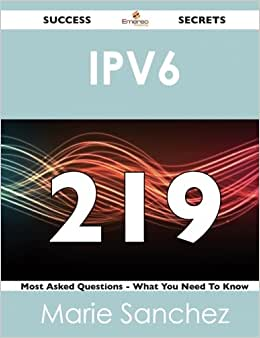 Ipv6 219 Success Secrets: 219 Most Asked Questions On Ipv6 - What You Need To Know