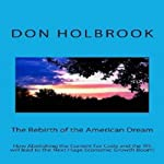 The Rebirth of the American Dream: How Abolishing the Current Tax Code and the IRS Will Lead to the Next Huge Economic Growth Boom! | Don Allen Holbrook