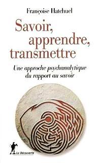 Savoir, apprendre, transmettre : Une approche psychanalytique du rapport au savoir par Françoise Hatchuel