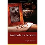 Animals as Persons: Essays on the Abolition of Animal Exploitationby Gary L Francione