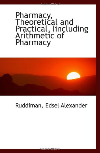 Pharmacy, Theoretical And Practical, Iincluding Arithmetic Of Pharmacy