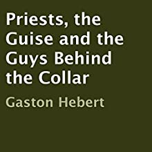 Priests: The Guise and the Guys Behind the Collar (       UNABRIDGED) by Gaston Hebert Narrated by Gaston A. Hebert