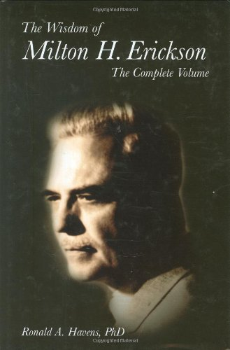 The Wisdom of Milton H. Erickson: The Complete Volume