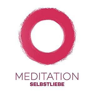 Meditation Selbstliebe: Durch Meditation zu einer gesunden Selbstliebe Hörbuch