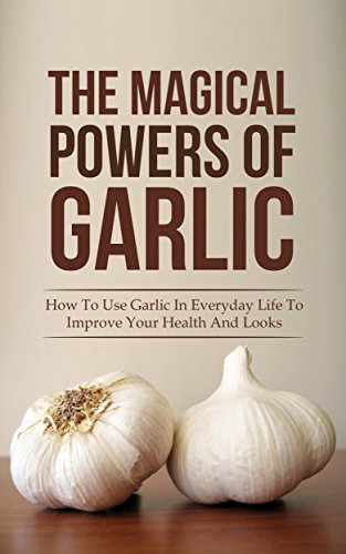 Free Kindle Book : The Magical Powers Of Garlic: How To Use Garlic In Everyday Life To Improve Your Health And Looks
