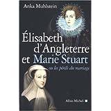 Elizabeth d'Angleterre et Marie Stuart : Ou les périls du mariage