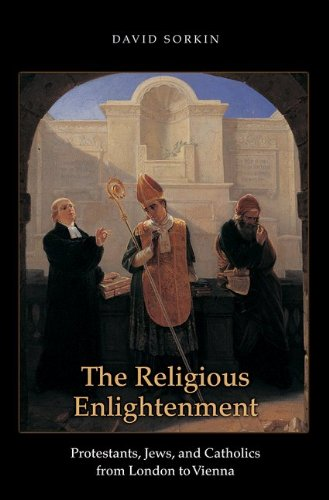 The Religious Enlightenment: Protestants, Jews, and Catholics from London to Vienna (Jews, Christians, and Muslims from the Ancient to the Modern), David Sorkin