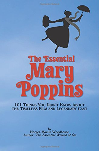 The Essential Mary Poppins: 101 Things You Didn't Know About the Timeless Film and Legendary Cast