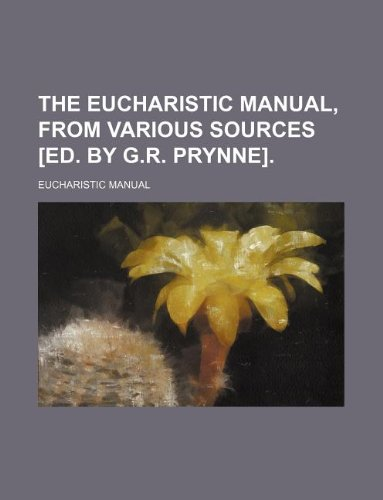 The eucharistic manual, from various sources [ed. by G.R. Prynne].
