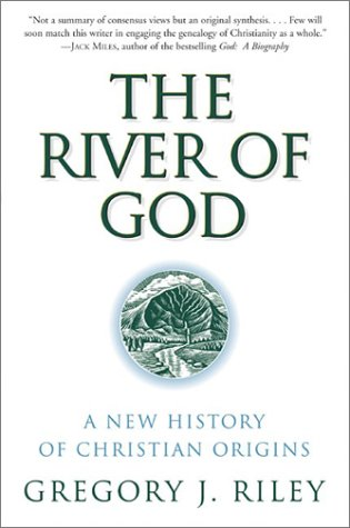 River of God, The: A New History of Christian Origins, Gregory J. Riley