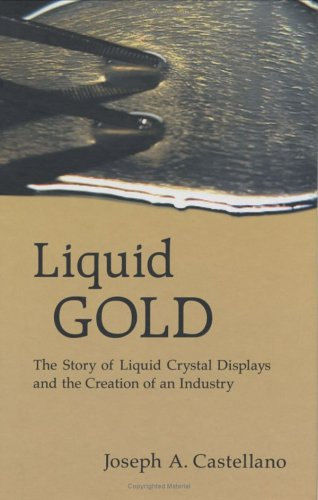 Liquid Gold: The Story Of Liquid Crystal Displays And The Creation Of An Industry
